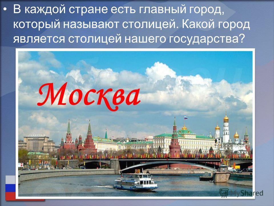В каждой стране есть главный город, который называют столицей. Какой город является столицей нашего государства? Москва