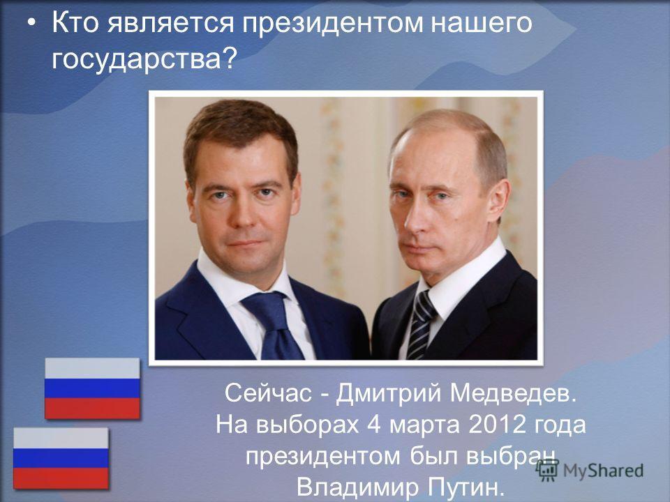 Кто является президентом нашего государства? Сейчас - Дмитрий Медведев. На выборах 4 марта 2012 года президентом был выбран Владимир Путин.