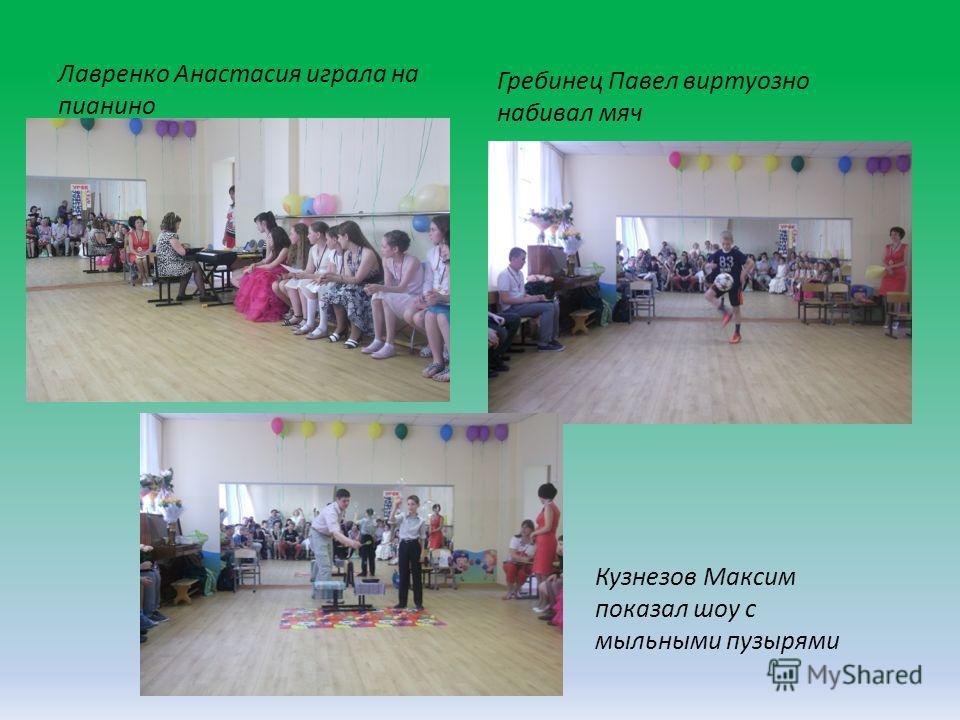 Лавренко Анастасия играла на пианино Гребинец Павел виртуозно набивал мяч Кузнезов Максим показал шоу с мыльными пузырями