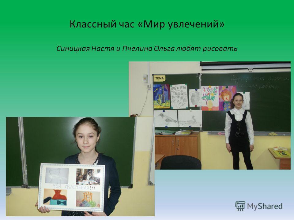Классный час «Мир увлечений» Синицкая Настя и Пчелина Ольга любят рисовать