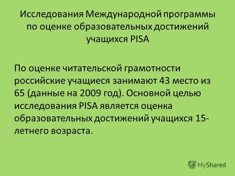 Исследования Международной программы по оценке образовательных достижений учащихся PISA По оценке читательской грамотности российские учащиеся занимают 43 место из 65 (данные на 2009 год). Основной целью исследования PISA является оценка образователь