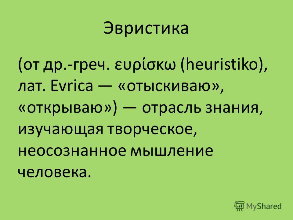 Эвристика (от др.-греч. ευρίσκω (heuristiko), лат. Evrica «отыскиваю», «открываю») отрасль знания, изучающая творческое, неосознанное мышление человека.