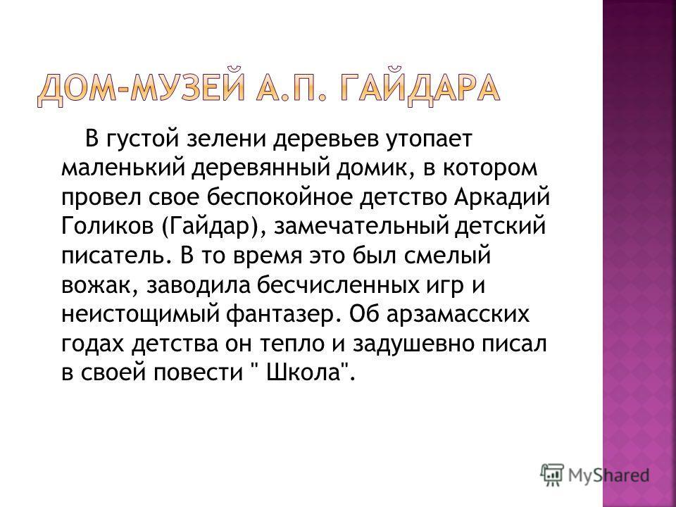 В густой зелени деревьев утопает маленький деревянный домик, в котором провел свое беспокойное детство Аркадий Голиков (Гайдар), замечательный детский писатель. В то время это был смелый вожак, заводила бесчисленных игр и неистощимый фантазер. Об арз