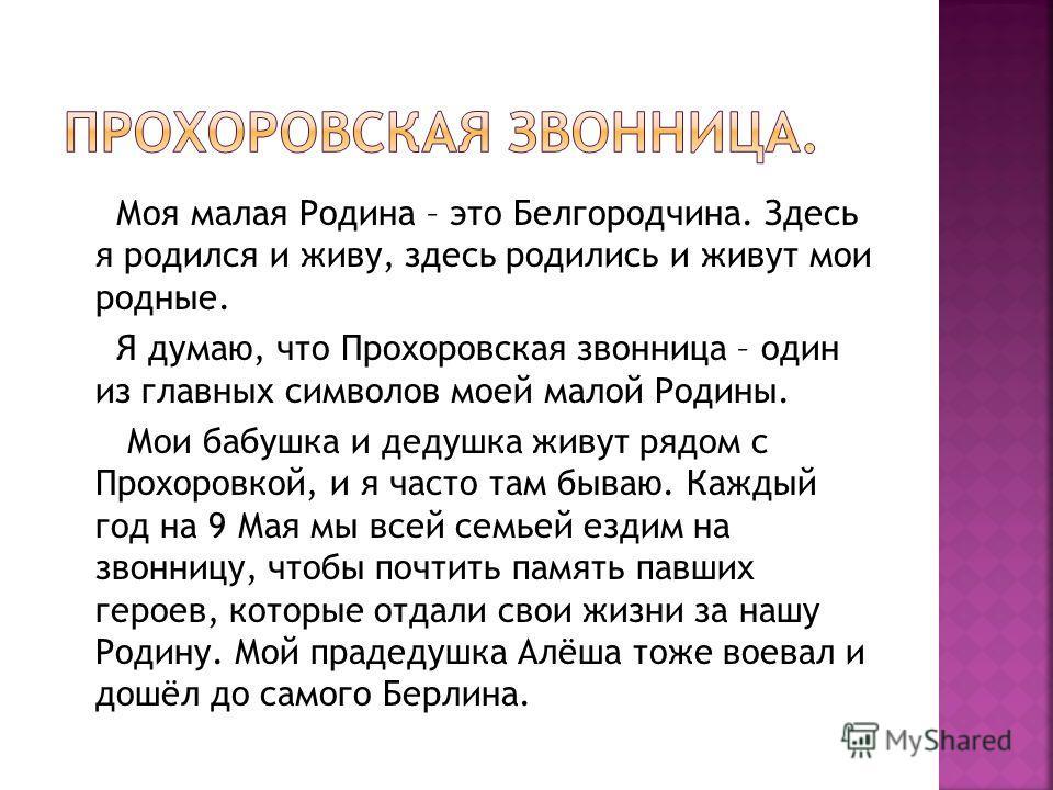 Моя малая Родина – это Белгородчина. Здесь я родился и живу, здесь родились и живут мои родные. Я думаю, что Прохоровская звонница – один из главных символов моей малой Родины. Мои бабушка и дедушка живут рядом с Прохоровкой, и я часто там бываю. Каж