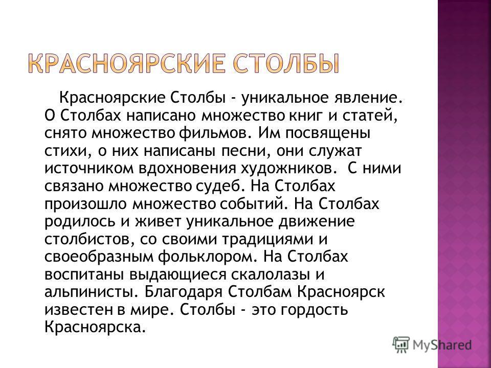 Красноярские Столбы - уникальное явление. О Столбах написано множество книг и статей, снято множество фильмов. Им посвящены стихи, о них написаны песни, они служат источником вдохновения художников. С ними связано множество судеб. На Столбах произошл