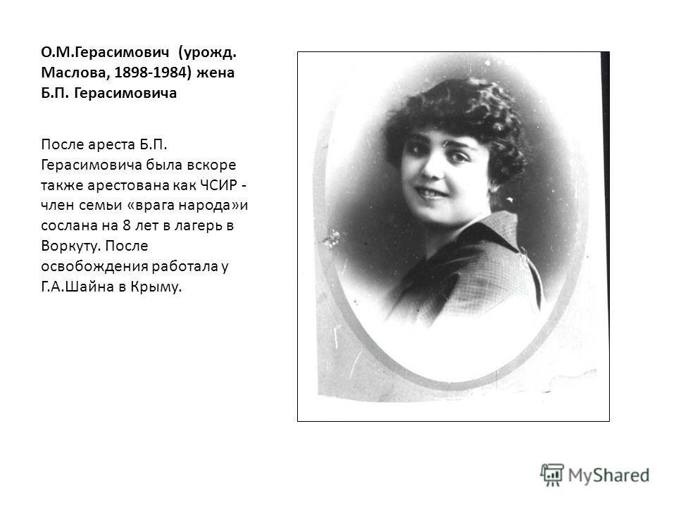 О.М.Герасимович (урожд. Маслова, 1898-1984) жена Б.П. Герасимовича После ареста Б.П. Герасимовича была вскоре также арестована как ЧСИР - член семьи «врага народа»и сослана на 8 лет в лагерь в Воркуту. После освобождения работала у Г.А.Шайна в Крыму.