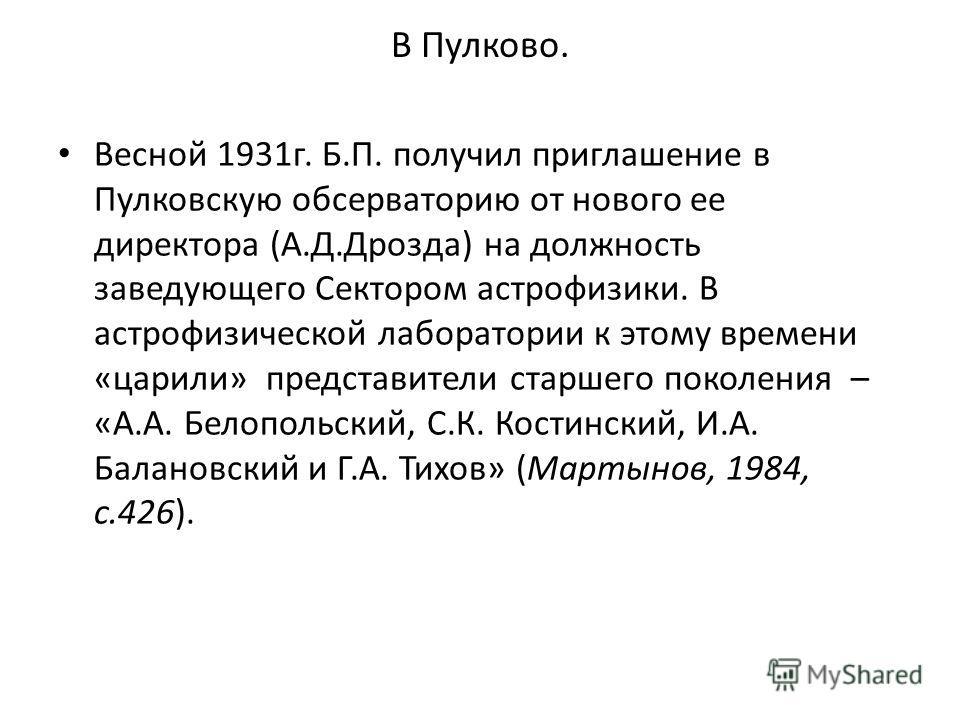 В Пулково. Весной 1931 г. Б.П. получил приглашение в Пулковскую обсерваторию от нового ее директора (А.Д.Дрозда) на должность заведующего Сектором астрофизики. В астрофизической лаборатории к этому времени «царили» представители старшего поколения –