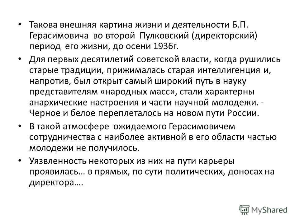 Такова внешняя картина жизни и деятельнасти Б.П. Герасимовича во второй Пулковский (директорский) период его жизни, до осени 1936 г. Для первых десятилетий советской власти, когда рушились старые традиции, прижималась старая интеллигенция и, напротив