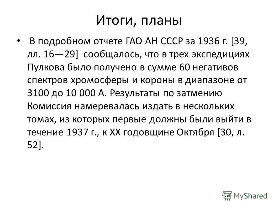 Итоги, планы В подробном отчете ГАО АН СССР за 1936 г. [39, лл. 1629] сообщалось, что в трех экспедициях Пулкова было получено в сумме 60 негативов спектров хромосферы и короны в диапазоне от 3100 до 10 000 А. Результаты по затмению Комиссия намерева