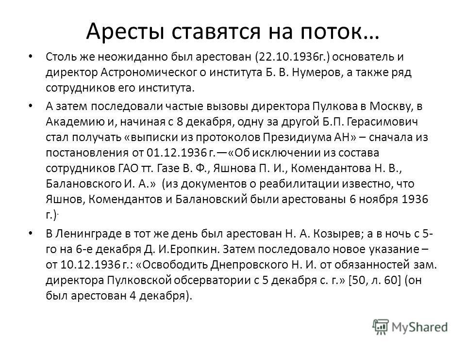 Аресты ставятся на поток… Столь же неожиданно был арестован (22.10.1936 г.) основатель и директор Астрономическог о института Б. В. Нумеров, а также ряд сотрудников его института. А затем последовали частые вызовы директора Пулкова в Москву, в Академ