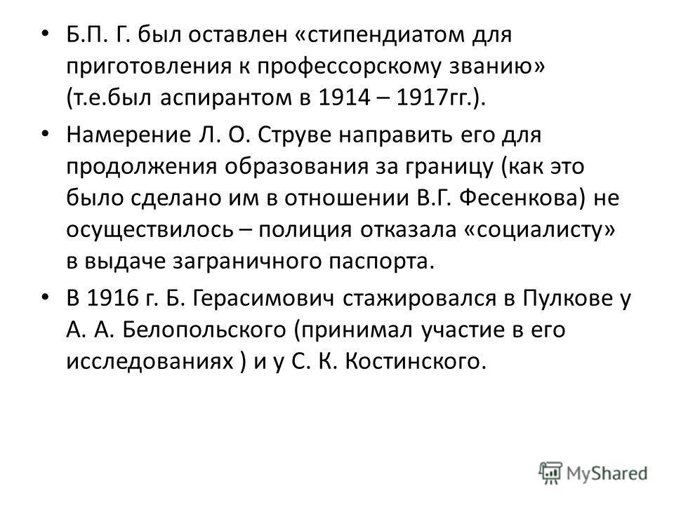 Б.П. Г. был оставлен «стипендиатом для приготовления к профессорскому званию» (т.е.был аспирантом в 1914 – 1917 гг.). Намерение Л. О. Струве направить его для продолжения образования за границу (как это было сделано им в отношении В.Г. Фесенкова) не