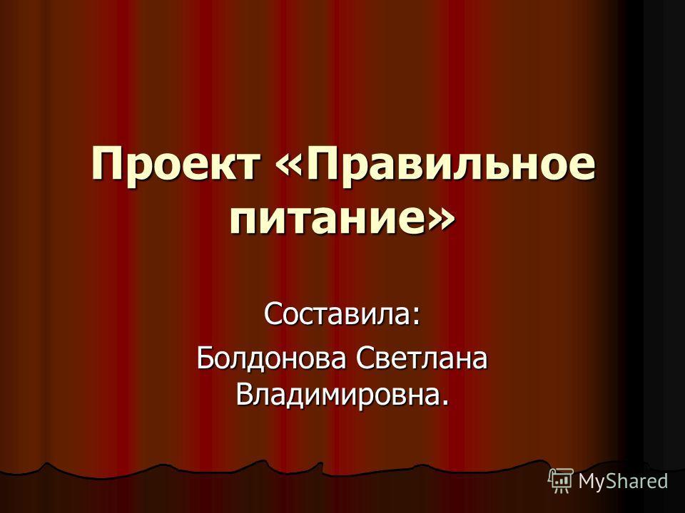 Проект «Правильное питание» Составила: Болдонова Светлана Владимировна.