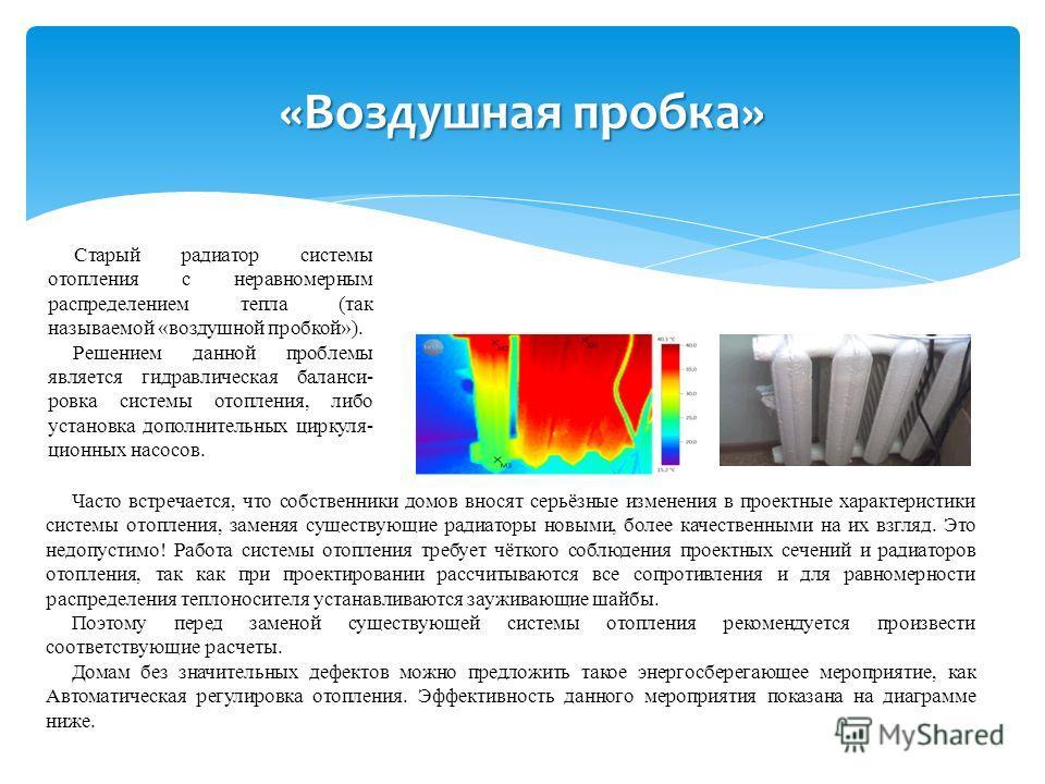 «Воздушная пробка» Часто встречается, что собственники домов вносят серьёзные изменения в проектные характеристики системы отопления, заменяя существующие радиаторы новыми, более качественными на их взгляд. Это недопустимо! Работа системы отопления т