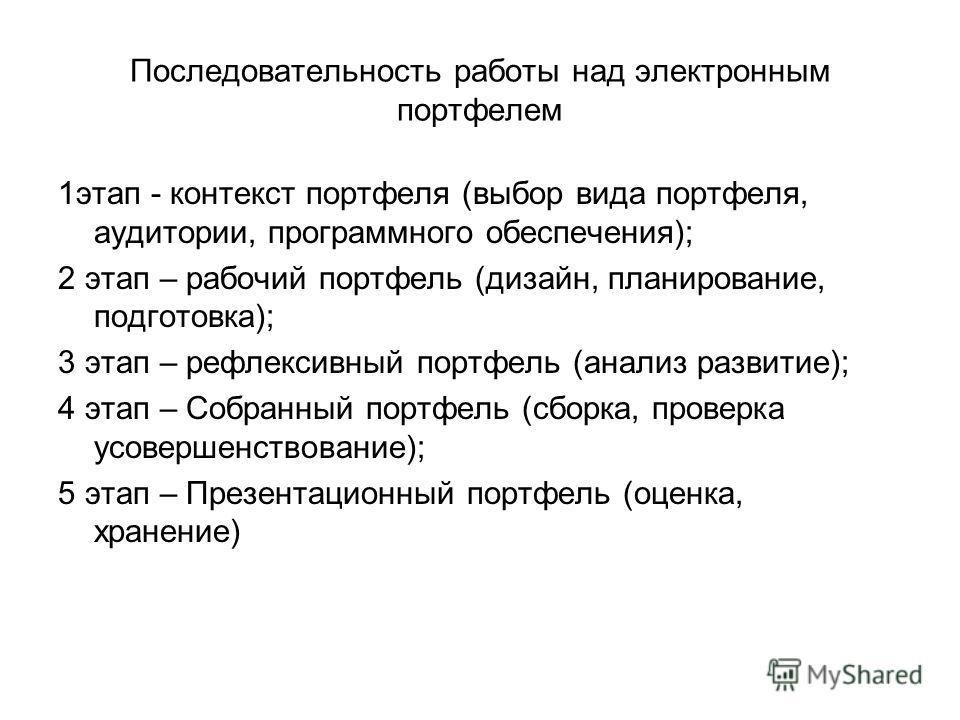 Последовательность работы над электронным портфелем 1 этап - контекст портфеля (выбор вида портфеля, аудитории, программного обеспечения); 2 этап – рабочий портфель (дизайн, планирование, подготовка); 3 этап – рефлексивный портфель (анализ развитие);