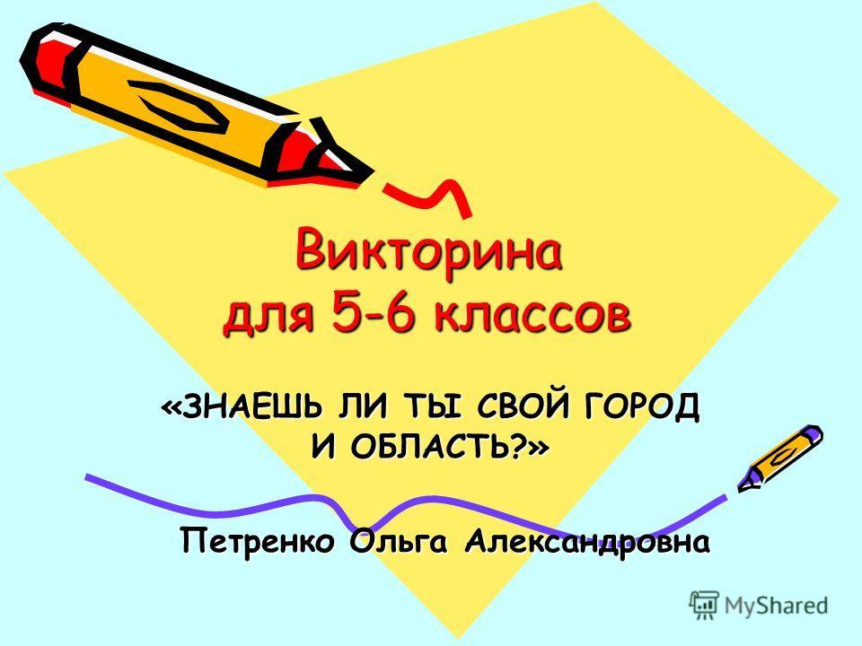Викторина для 5-6 классов «ЗНАЕШЬ ЛИ ТЫ СВОЙ ГОРОД И ОБЛАСТЬ?» Петренко Ольга Александровна