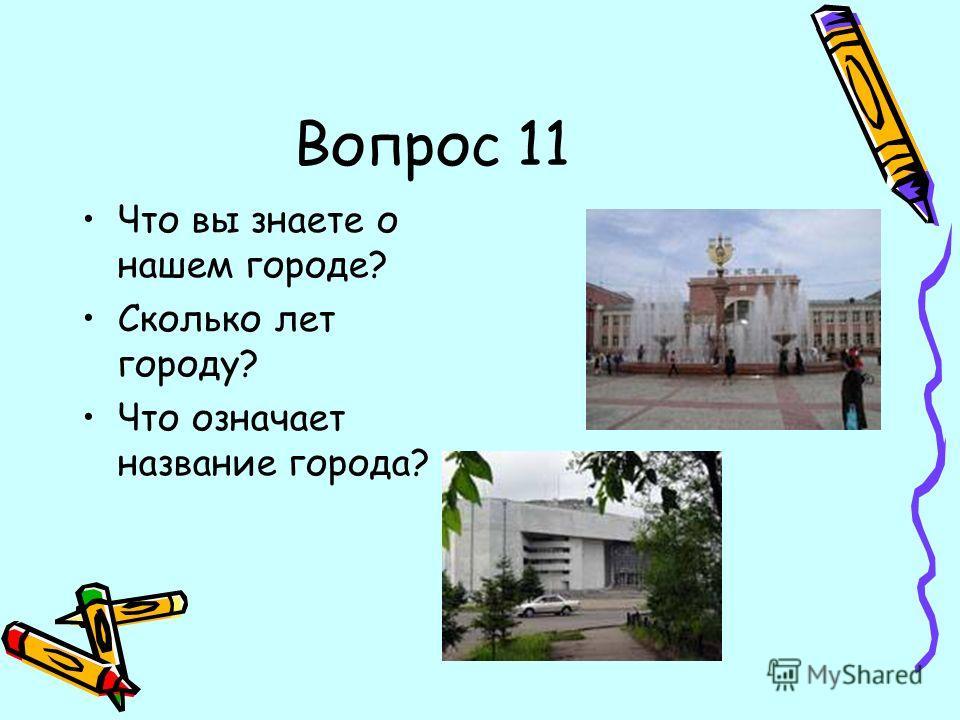 Вопрос 11 Что вы знаете о нашем городе? Сколько лет городу? Что означает название города?