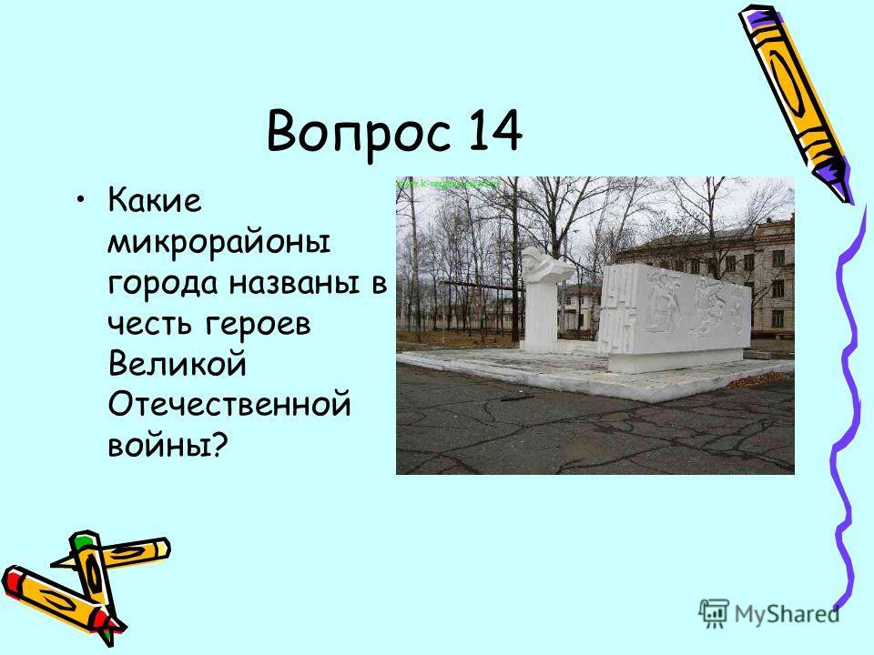 Вопрос 14 Какие микрорайоны города названы в честь героев Великой Отечественной войны?