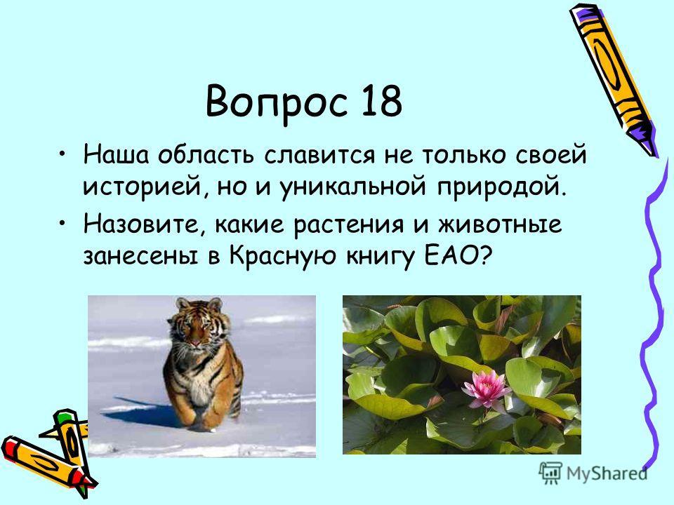 Вопрос 18 Наша область славится не только своей историей, но и уникальной природой. Назовите, какие растения и животные занесены в Красную книгу ЕАО?