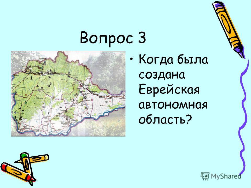 Вопрос 3 Когда была создана Еврейская автономная область?