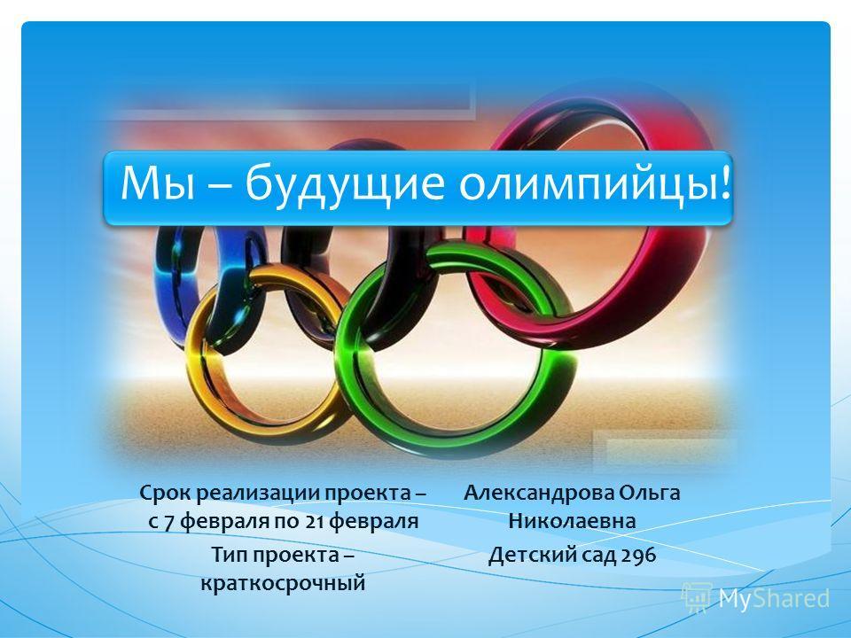 Мы – будущие олимпийцы! Срок реализации проекта – с 7 февраля по 21 февраля Тип проекта – краткосрочный Александрова Ольга Николаевна Детский сад 296