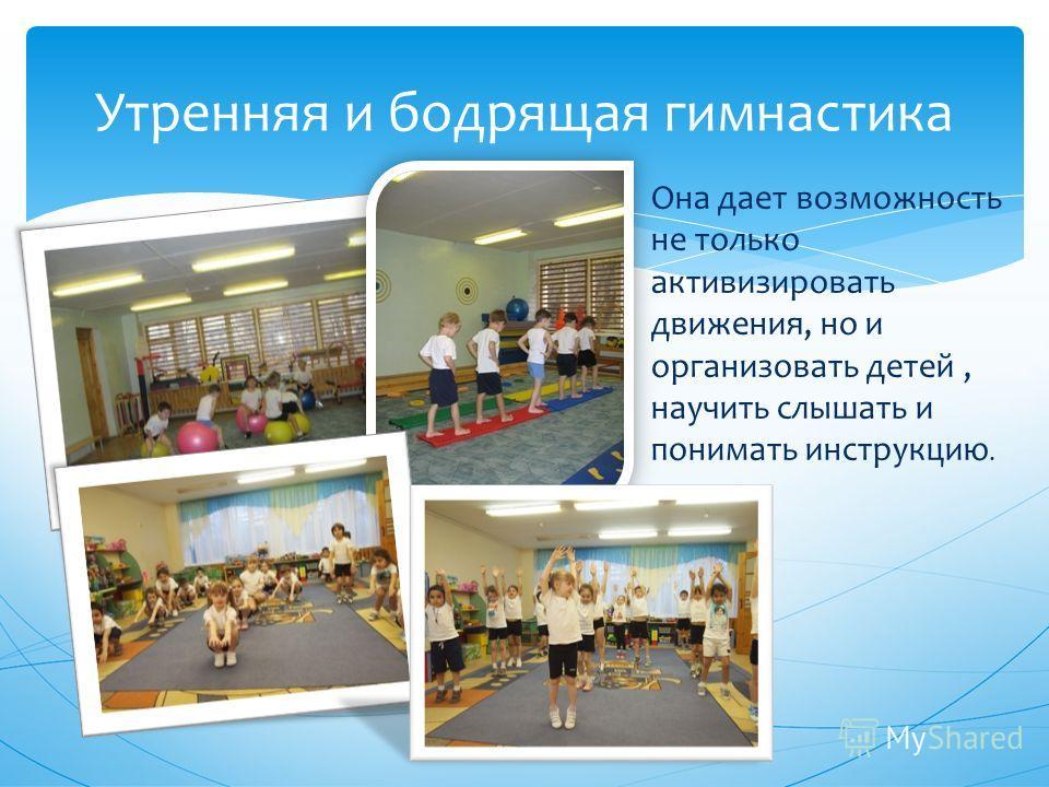 Утренняя и бодрящая гимнастика Она дает возможность не только активизировать движения, но и организовать детей, научить слышать и понимать инструкцию.