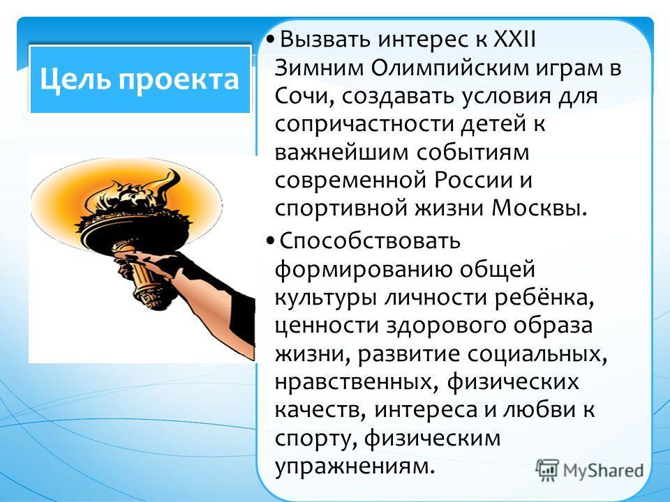 Вызвать интерес к ХХII Зимним Олимпийским играм в Сочи, создавать условия для сопричастности детей к важнейшим событиям современной России и спортивной жизни Москвы. Способствовать формированию общей культуры личности ребёнка, ценности здорового обра