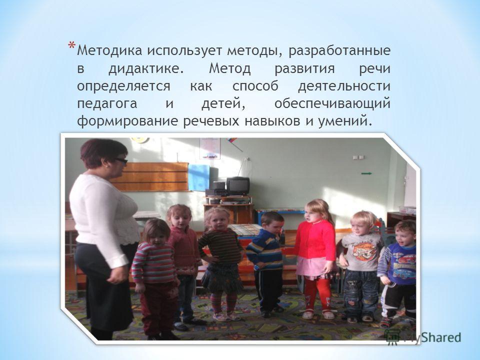 * Методика использует методы, разработанные в дидактике. Метод развития речи определяется как способ деятельности педагога и детей, обеспечивающий формирование речевых навыков и умений.