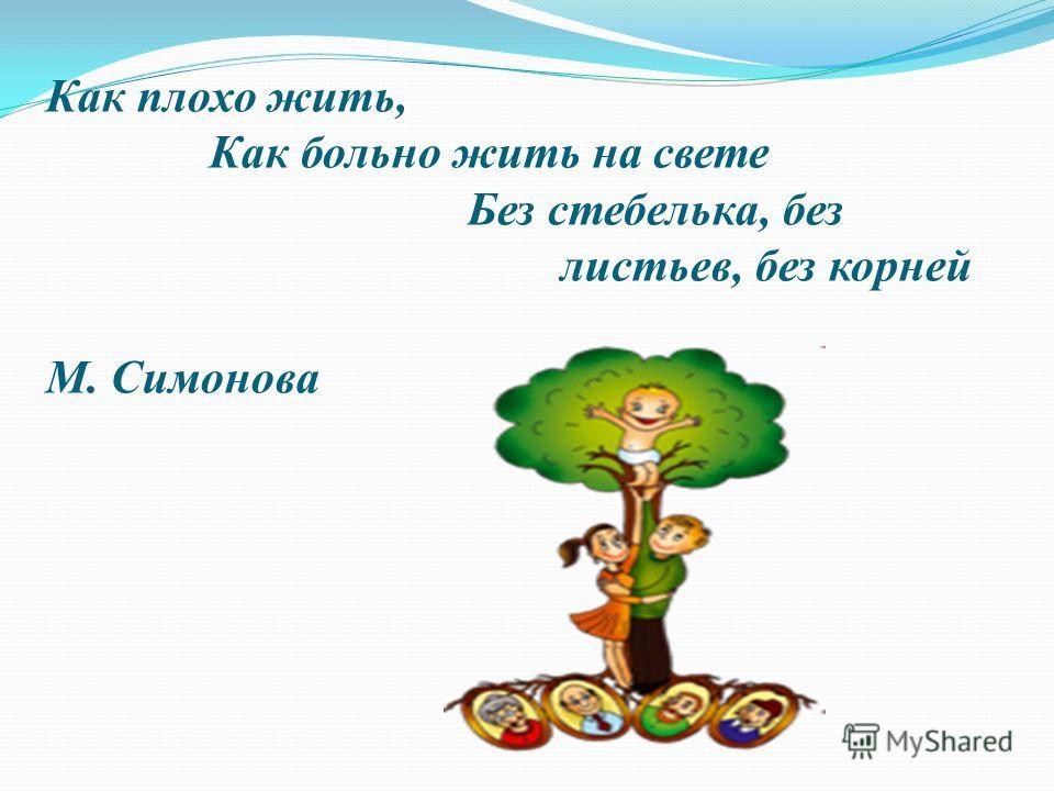 Как плохо жить, Как больно жить на свете Без стебелька, без листьев, без корней М. Симонова