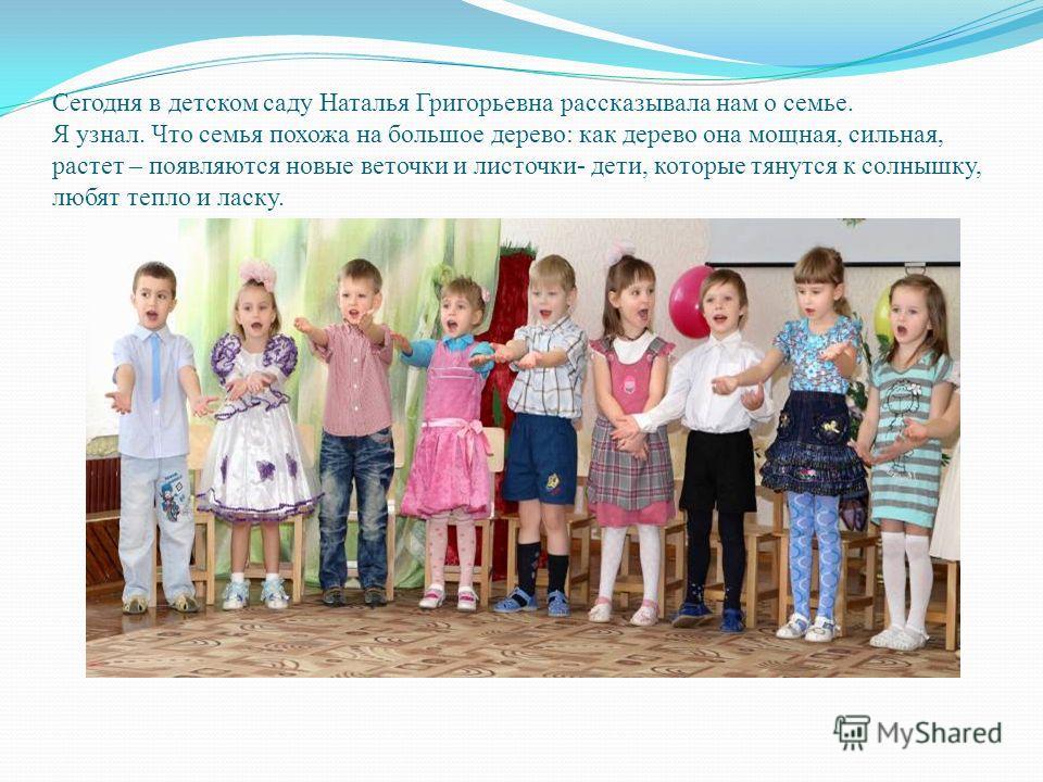 Сегодня в детском саду Наталья Григорьевна рассказывала нам о семье. Я узнал. Что семья похожа на большое дерево: как дерево она мощная, сильная, растет – появляются новые веточки и листочки- дети, которые тянутся к солнышку, любят тепло и ласку.