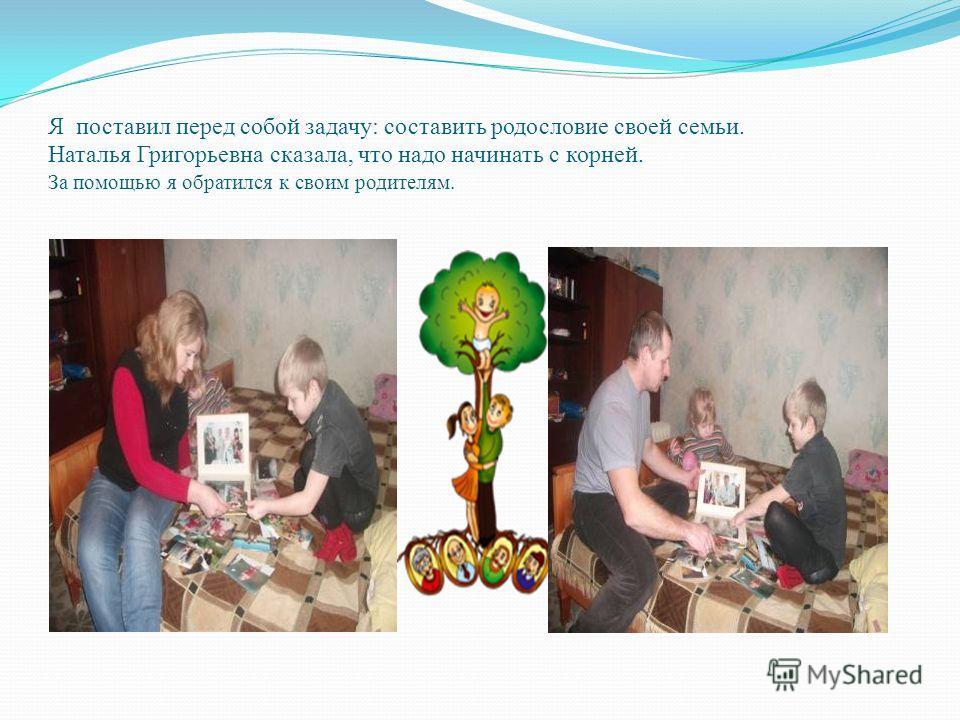 Я поставил перед собой задачу: составить родословие своей семьи. Наталья Григорьевна сказала, что надо начинать с корней. За помощью я обратился к своим родителям.