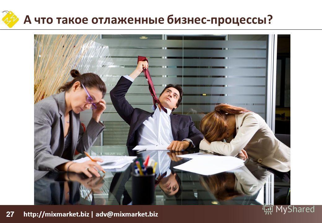http://mixmarket.biz | adv@mixmarket.biz 27 А что такое отлаженные бизнес-процессы?
