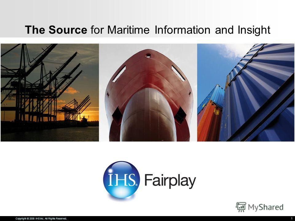 The Source for Maritime Information and Insight Copyright © 2008 IHS Inc. All Rights Reserved. 1