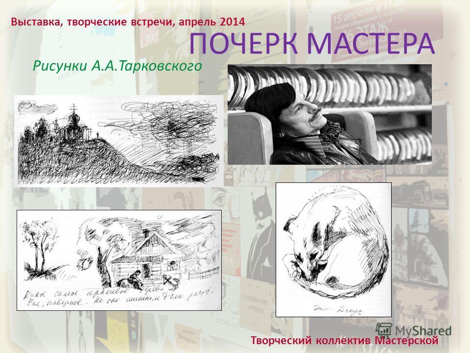 ПОЧЕРК МАСТЕРА Рисунки А.А.Тарковского Выставка, творческие встречи, апрель 2014 Творческий коллектив Мастерской
