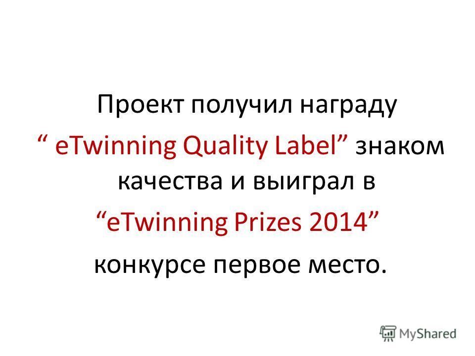 Проект получил награду eTwinning Quality Label знаком качества и выиграл в eTwinning Prizes 2014 конкурсе первое место.