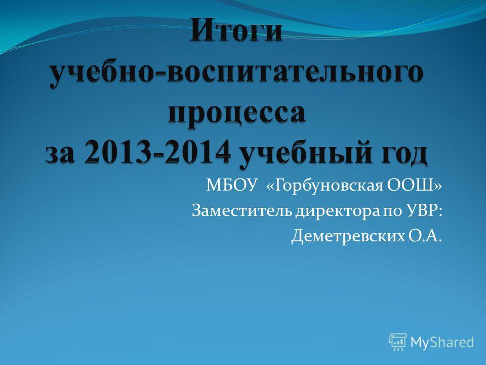 МБОУ «Горбуновская ООШ» Заместитель директора по УВР: Деметревских О.А.