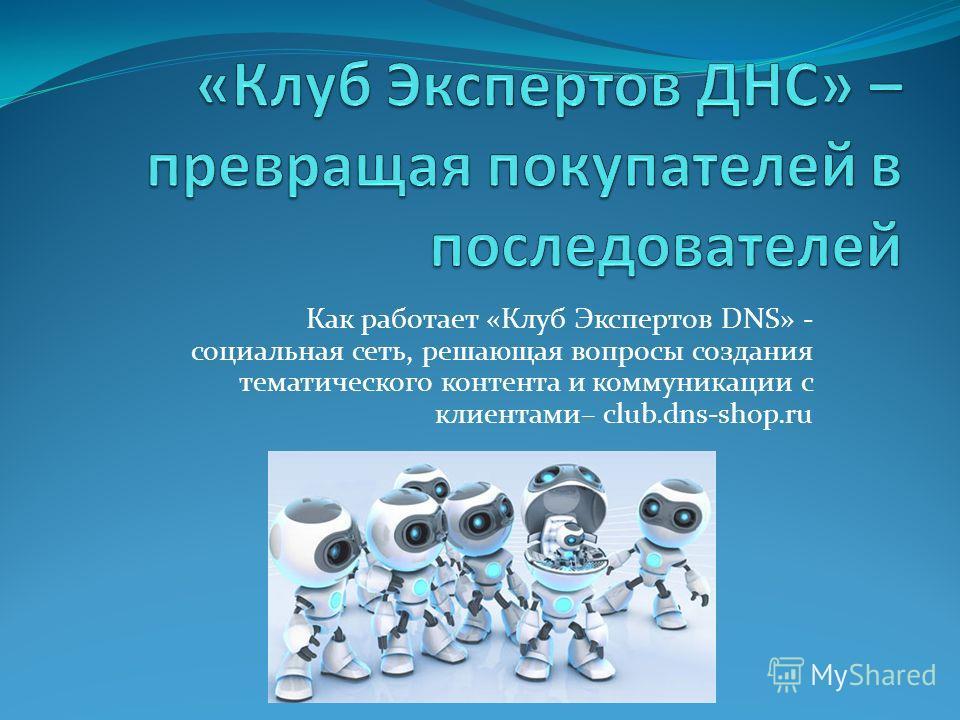 Как работает «Клуб Экспертов DNS» - социальная сеть, решающая вопросы создания тематического контента и коммуникации с клиентами– club.dns-shop.ru