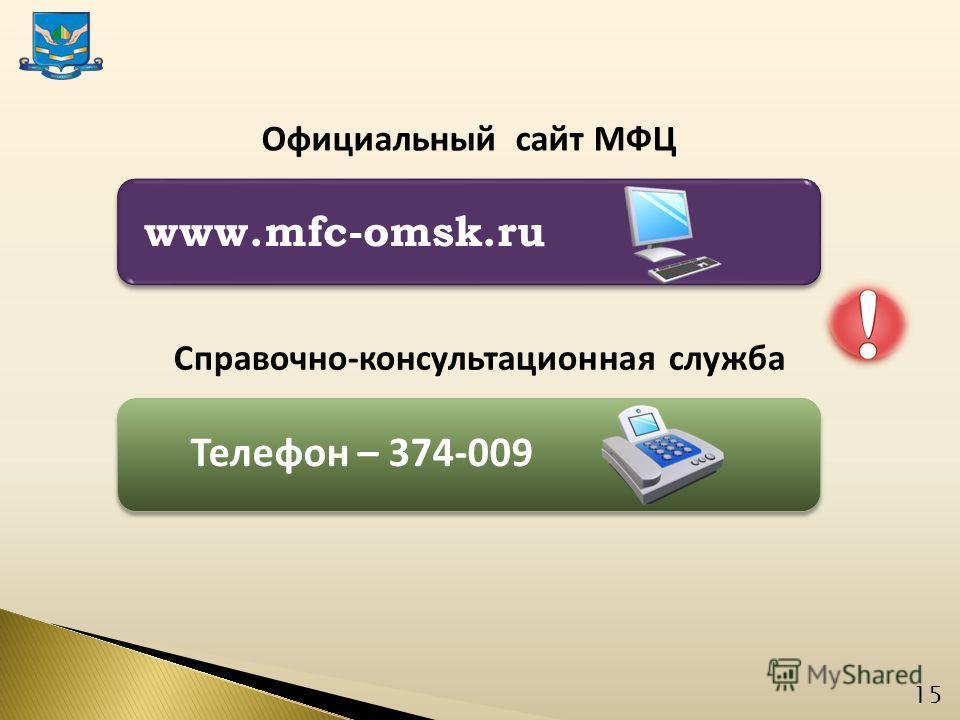 15 www.mfc-omsk.ru Официальный сайт МФЦ Справочно-консультационная служба Телефон – 374-009