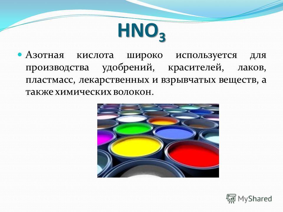 HNO 3 Азотная кислота широко используется для производства удобрений, красителей, лаков, пластмасс, лекарственных и взрывчатых веществ, а также химических волокон.