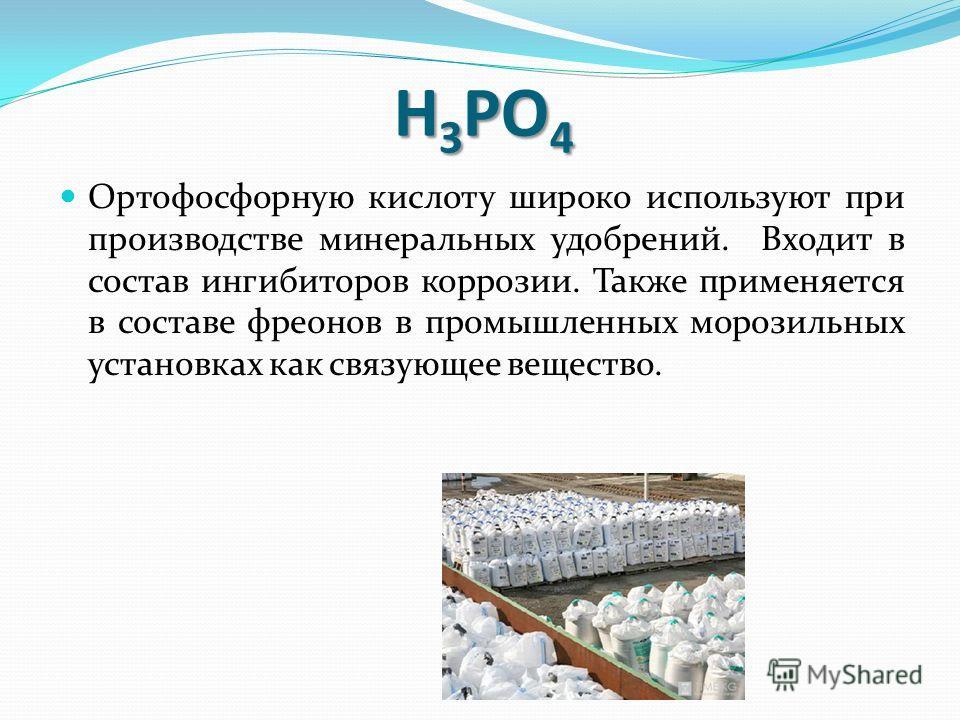 Ортофосфорную кислоту широко используют при производстве минеральных удобрений. Входит в состав ингибиторов коррозии. Также применяется в составе фреонов в промышленных морозильных установках как связующее вещество. H 3 PO 4