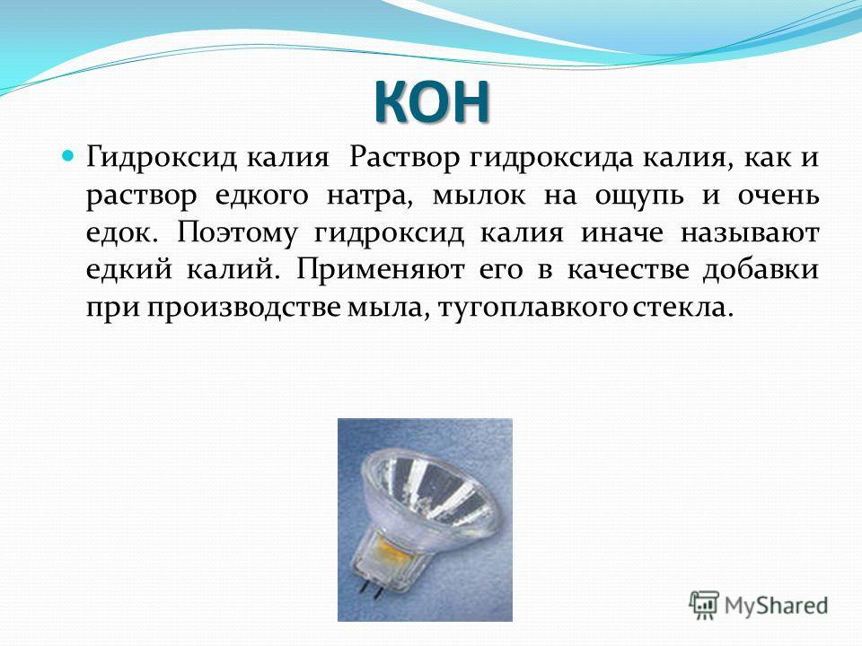 КОН Гидроксид калия Раствор гидроксида калия, как и раствор едкого натра, мылок на ощупь и очень едок. Поэтому гидроксид калия иначе называют едкий калий. Применяют его в качестве добавки при производстве мыла, тугоплавкого стекла.