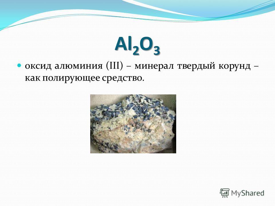 Al 2 O 3 оксид алюминия (III) – минерал твердый корунд – как полирующее средство.