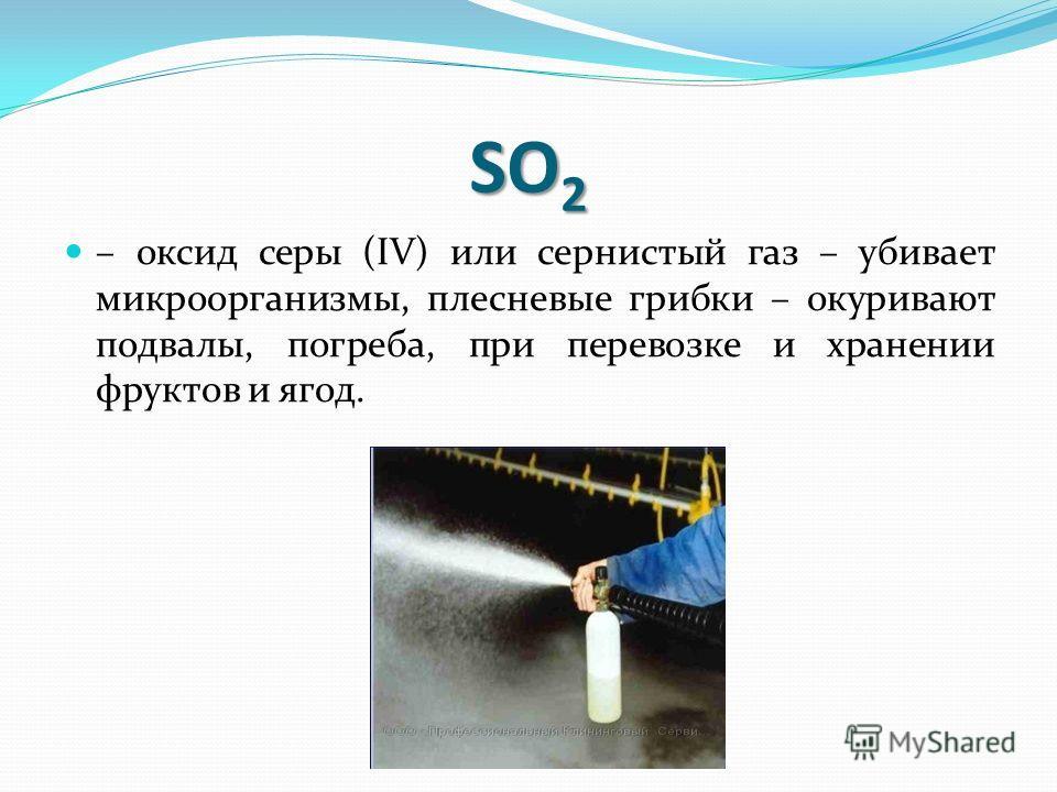 SO 2 – оксид серы (IV) или сернистый газ – убивает микроорганизмы, плесневые грибки – окуривают подвалы, погреба, при перевозке и хранении фруктов и ягод.
