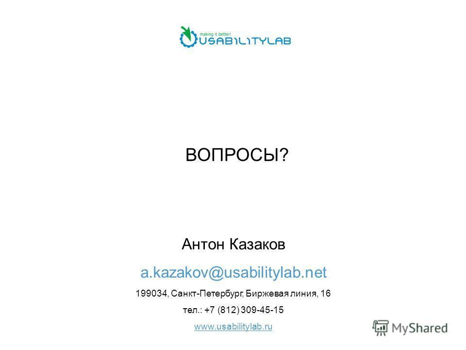 ВОПРОСЫ? Антон Казаков a.kazakov@usabilitylab.net 199034, Санкт-Петербург, Биржевая линия, 16 тел.: +7 (812) 309-45-15 www.usabilitylab.ru