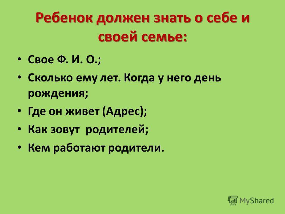 Ребенок должен знать о себе и своей семье: Свое Ф. И. О.; Сколько ему лет. Когда у него день рождения; Где он живет (Адрес); Как зовут родителей; Кем работают родители.