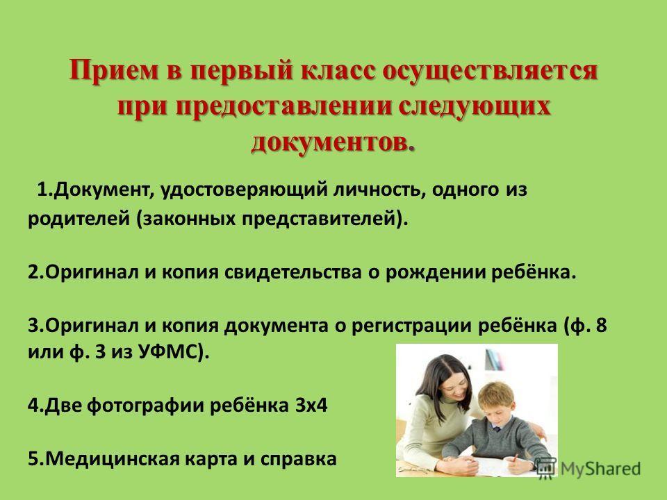 Прием в первый класс осуществляется при предоставлении следующих документов. 1.Документ, удостоверяющий личность, одного из родителей (законных представителей). 2. Оригинал и копия свидетельства о рождении ребёнка. 3. Оригинал и копия документа о рег
