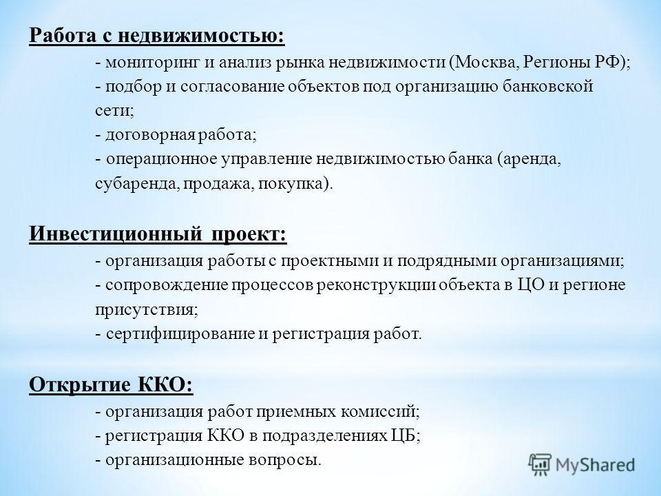 Работа с недвижимостью: - мониторинг и анализ рынка недвижимости (Москва, Регионы РФ); - подбор и согласование объектов под организацию банковской сети; - договорная работа; - операционное управление недвижимостью банка (аренда, субаренда, продажа, п
