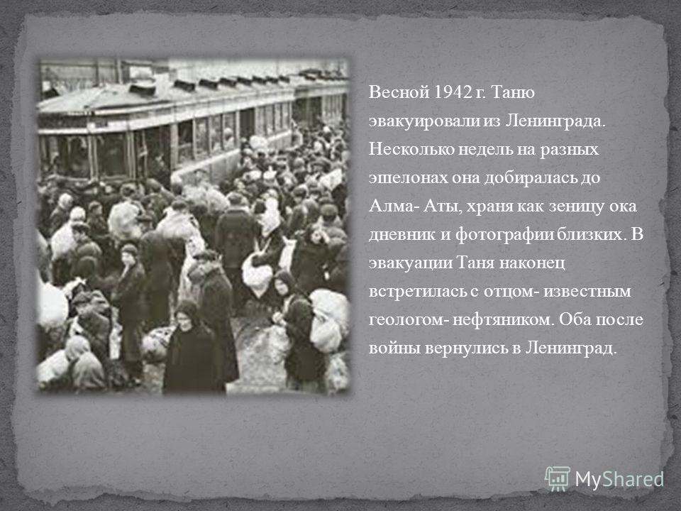 Весной 1942 г. Таню эвакуировали из Ленинграда. Несколько недель на разных эшелонах она добиралась до Алма- Аты, храня как зеницу ока дневник и фотографии близких. В эвакуации Таня наконец встретилась с отцом- известным геологом- нефтяником. Оба посл
