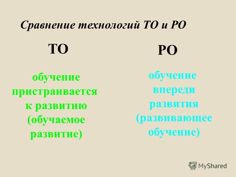 Сравнение технологий ТО и РО ТО РО обучение пристраивается к развитию ( обучаемое развитие ) обучение впереди развития ( развивающее обучение )