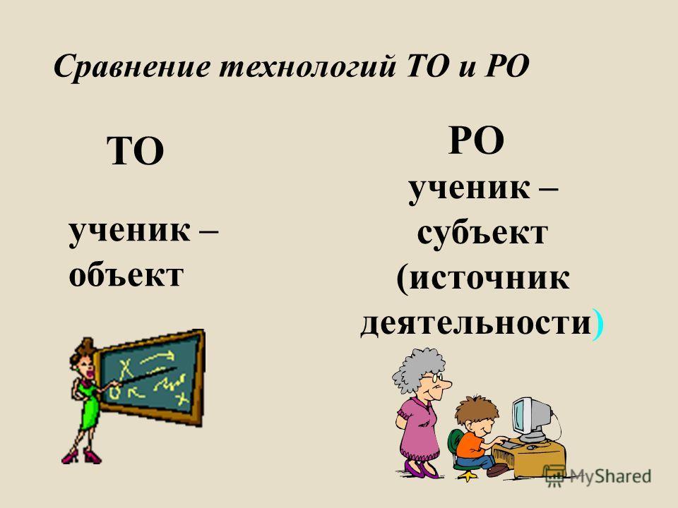 Сравнение технологий ТО и РО ТО РО ученик – объект ученик – субъект ( источник деятельности )