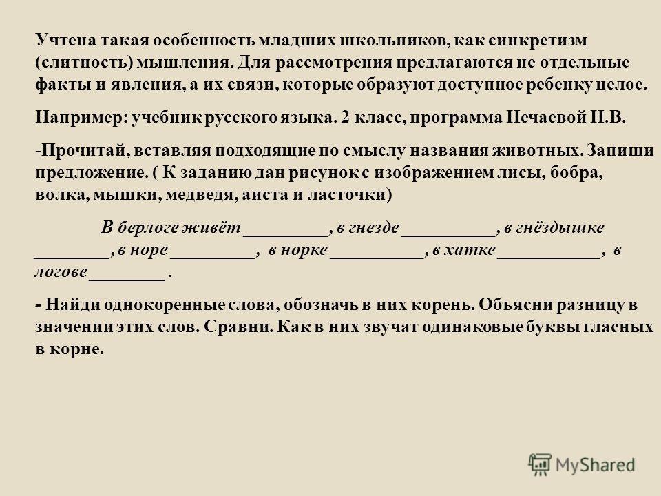 Учтена такая особенность младших школьников, как синкретизм ( слитность ) мышления. Для рассмотрения предлагаются не отдельные факты и явления, а их связи, которые образуют доступное ребенку целое. Например : учебник русского языка. 2 класс, программ